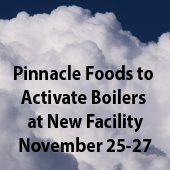 Pinnacle Foods to Activate Boilers at New Facility November 25-27