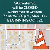 W. Center Street will be closed, S. Hartman to Graham, 7 a.m. to 3:30 p.m. Mon. - Fri. Beginning Oct. 21, 2019