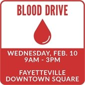 Blood Drive:  Wednesday, Feb. 10, 9 a.m. - 3 pm. Fayetteville Downtown Square