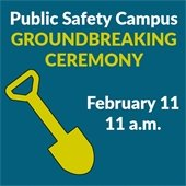 Public Safety Campus Groundbreaking Ceremony:  February 11, 11 a.m.