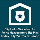 City holds workshop for police headquarters site plan Friday, July 24, 9 a.m. to noon.