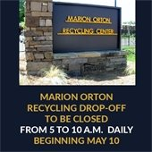 Marion Orton Recycling Drop-Off to be Closed 5 - 10 a.m. daily beginning May 10.