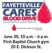 Fayetteville Cares Blood Drive, June 30, 10 a.m. to 6 p.m., First Baptist Church gym, 20 E. Dickson St.
