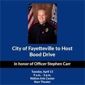City to host blood drive in honor of OFficer Stephen Carr, Tuesday, April 13, 9 a.m. - 3 p.m. Walton Arts Center Starr Theater